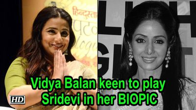 Vidya Balan keen to play Sridevi in her BIOPIC