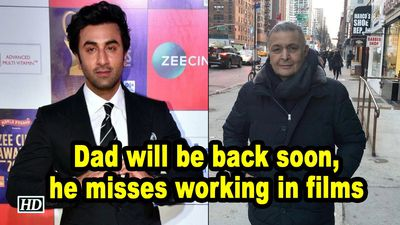 Dad will be back soon he misses working in films Ranbir Kapoor