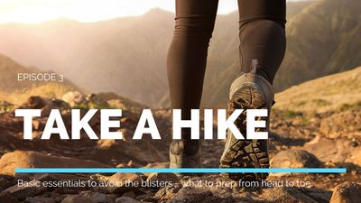 Take a Hike Episode 3- Basic essentials to avoid the blisters - what to prep from head to toe