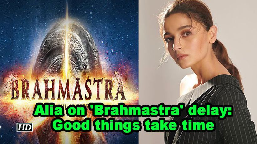 Alia bhatt on brahmastra delay good things take time