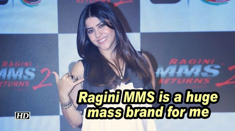Ragini mms is a huge mass brand for me ekta kapoor