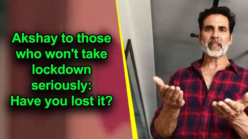 Akshay to those who won't take lockdown seriously: Have you lost it