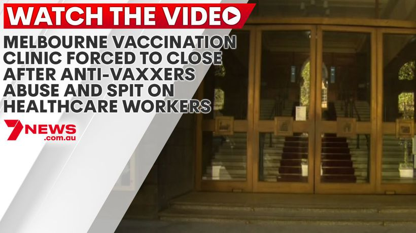 Melbourne vaccination clinic forced to close after anti-vaxxers abuse and spit on healthcare workers